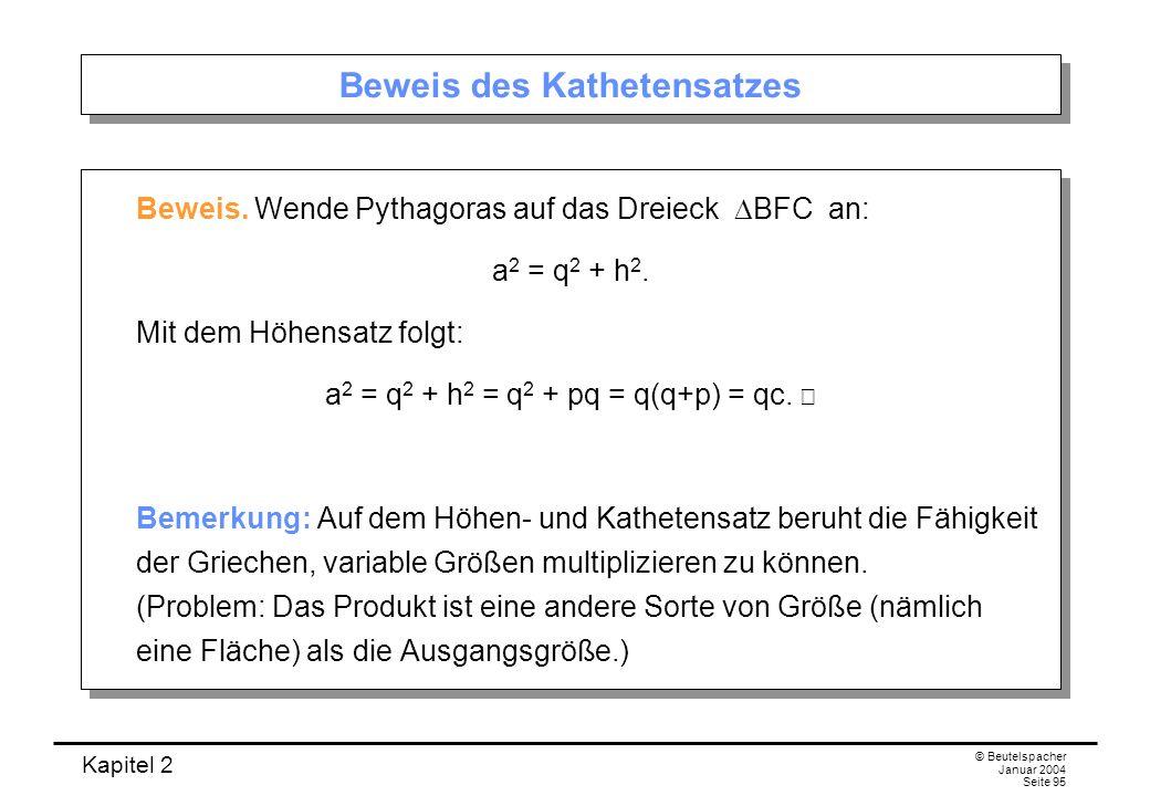 Kapitel 2 © Beutelspacher Januar 2004 Seite 95 Beweis des Kathetensatzes Beweis. Wende Pythagoras auf das Dreieck BFC an: a 2 = q 2 + h 2. Mit dem Höh