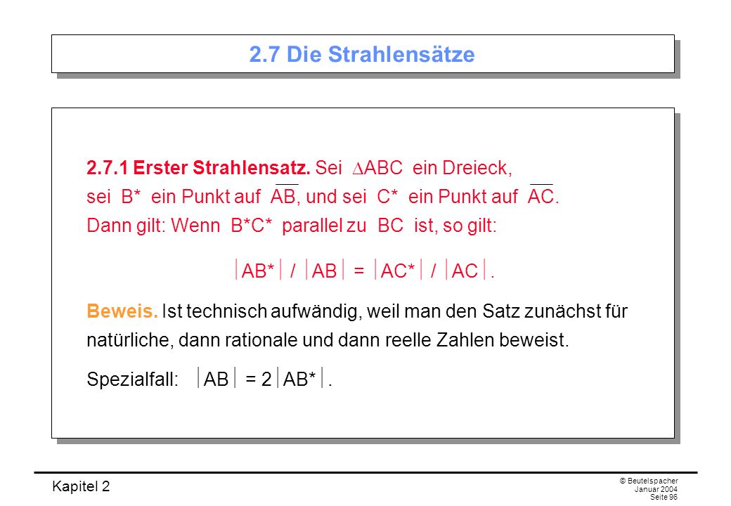 Kapitel 2 © Beutelspacher Januar 2004 Seite 96 2.7 Die Strahlensätze 2.7.1 Erster Strahlensatz. Sei ABC ein Dreieck, sei B* ein Punkt auf AB, und sei