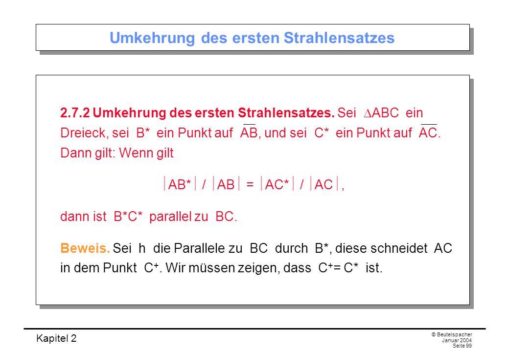 Kapitel 2 © Beutelspacher Januar 2004 Seite 99 Umkehrung des ersten Strahlensatzes 2.7.2 Umkehrung des ersten Strahlensatzes. Sei ABC ein Dreieck, sei