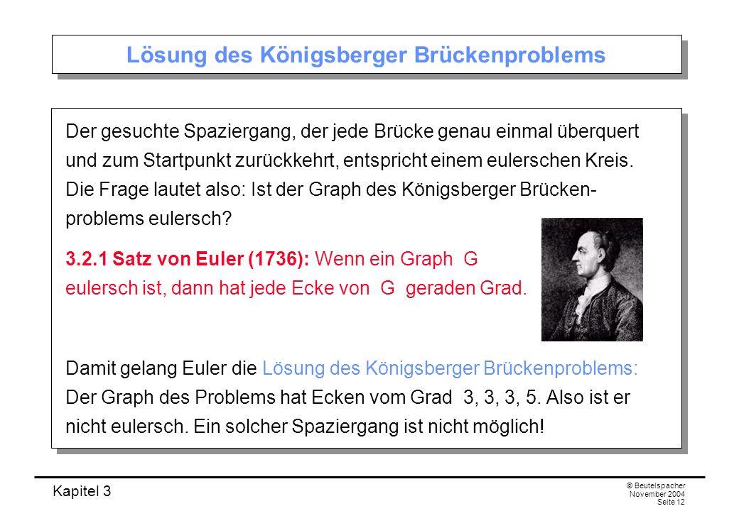 Kapitel 3 © Beutelspacher November 2004 Seite 12 Lösung des Königsberger Brückenproblems Der gesuchte Spaziergang, der jede Brücke genau einmal überqu
