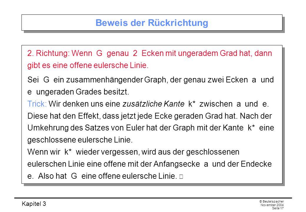 Kapitel 3 © Beutelspacher November 2004 Seite 17 Beweis der Rückrichtung 2. Richtung: Wenn G genau 2 Ecken mit ungeradem Grad hat, dann gibt es eine o