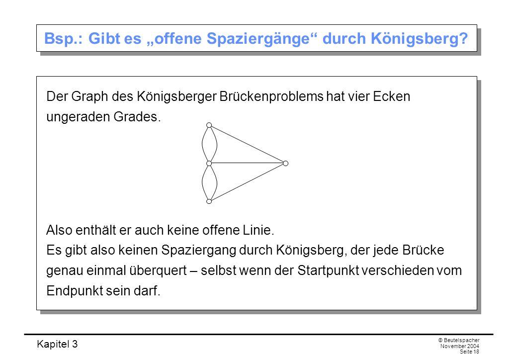 Kapitel 3 © Beutelspacher November 2004 Seite 18 Bsp.: Gibt es offene Spaziergänge durch Königsberg? Der Graph des Königsberger Brückenproblems hat vi