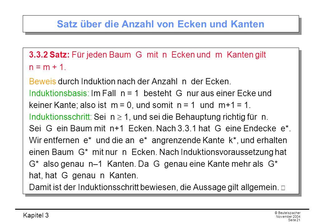 Kapitel 3 © Beutelspacher November 2004 Seite 21 Satz über die Anzahl von Ecken und Kanten 3.3.2 Satz: Für jeden Baum G mit n Ecken und m Kanten gilt