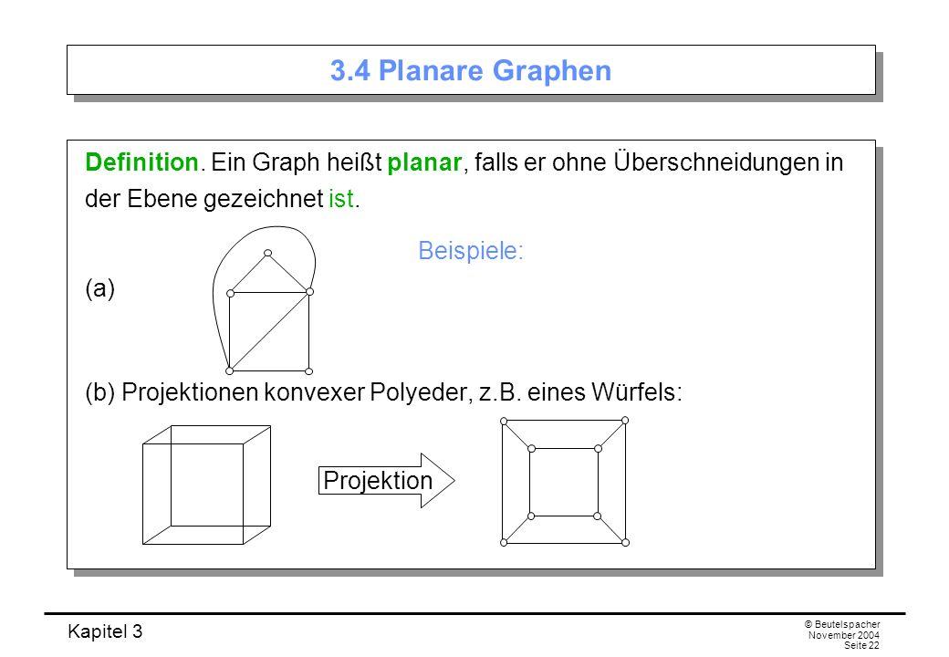Kapitel 3 © Beutelspacher November 2004 Seite 22 Definition. Ein Graph heißt planar, falls er ohne Überschneidungen in der Ebene gezeichnet ist. Beisp