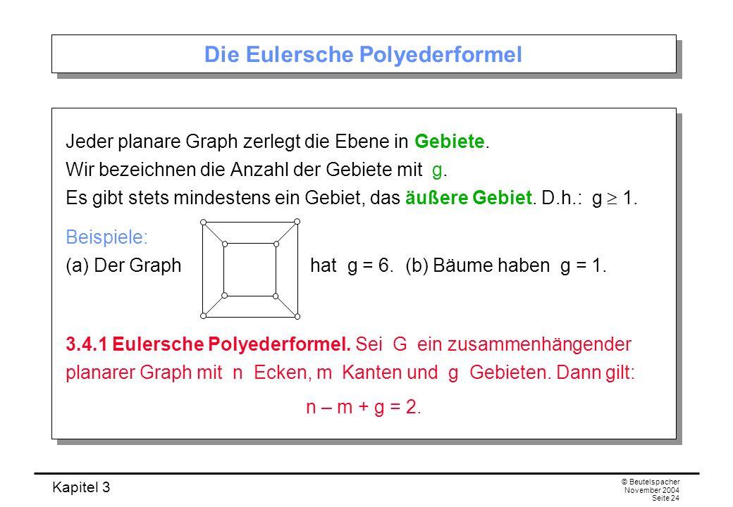 Kapitel 3 © Beutelspacher November 2004 Seite 24 Die Eulersche Polyederformel Jeder planare Graph zerlegt die Ebene in Gebiete. Wir bezeichnen die Anz