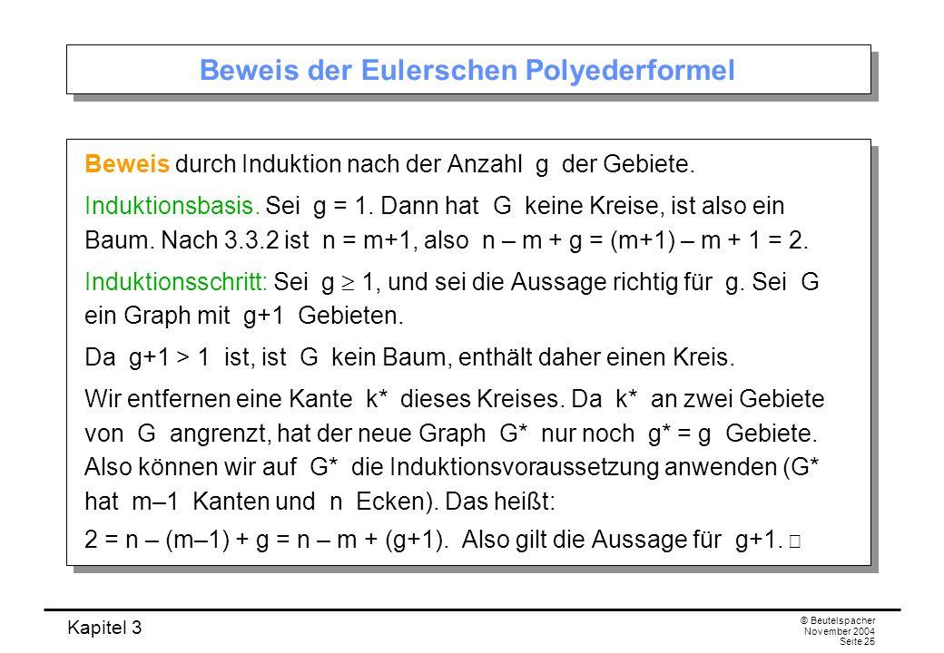 Kapitel 3 © Beutelspacher November 2004 Seite 25 Beweis der Eulerschen Polyederformel Beweis durch Induktion nach der Anzahl g der Gebiete. Induktions