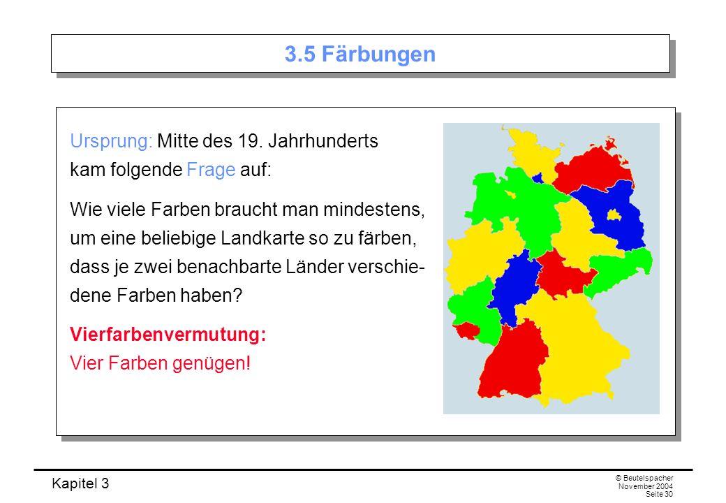 Kapitel 3 © Beutelspacher November 2004 Seite 30 3.5 Färbungen Ursprung: Mitte des 19. Jahrhunderts kam folgende Frage auf: Wie viele Farben braucht m