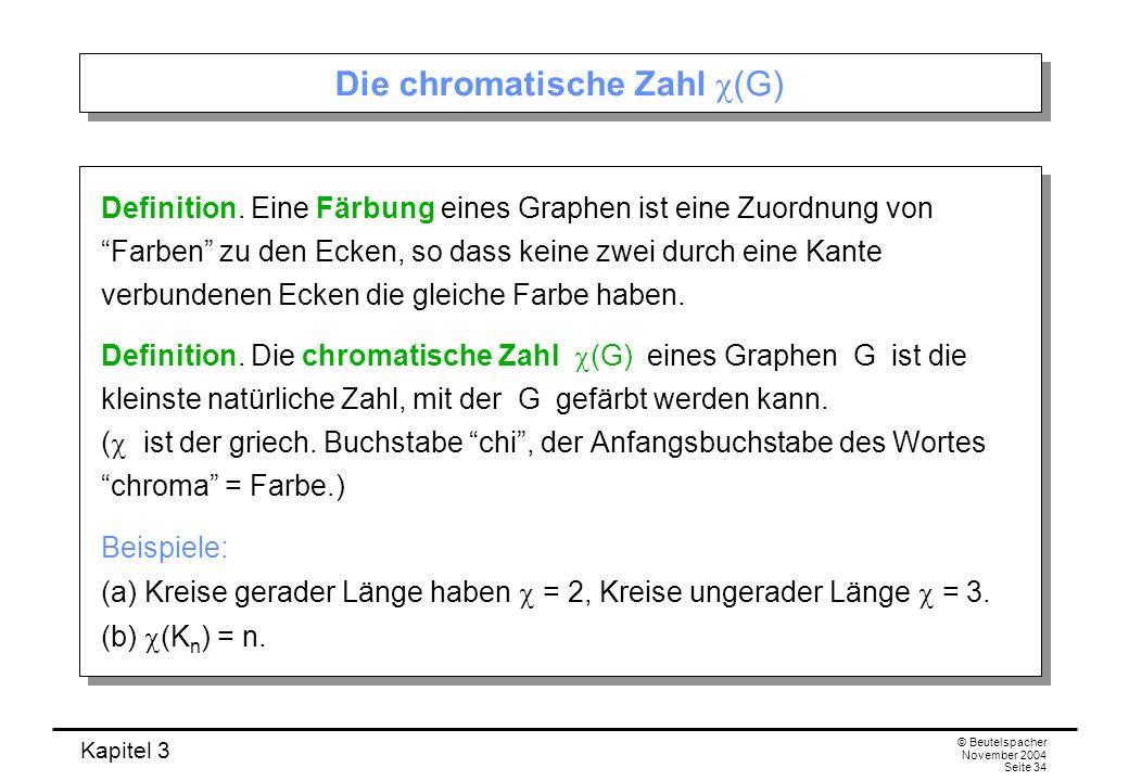 Kapitel 3 © Beutelspacher November 2004 Seite 34 Die chromatische Zahl (G) Definition. Eine Färbung eines Graphen ist eine Zuordnung von Farben zu den