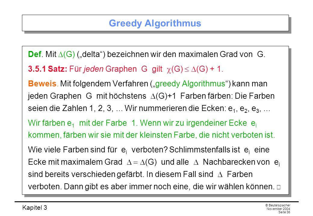 Kapitel 3 © Beutelspacher November 2004 Seite 36 Greedy Algorithmus Def. Mit (G) (delta) bezeichnen wir den maximalen Grad von G. 3.5.1 Satz: Für jede