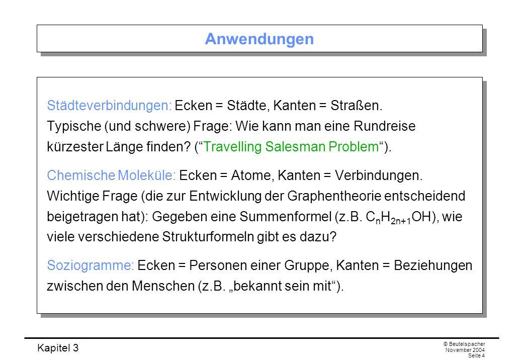Kapitel 3 © Beutelspacher November 2004 Seite 4 Anwendungen Städteverbindungen: Ecken = Städte, Kanten = Straßen. Typische (und schwere) Frage: Wie ka
