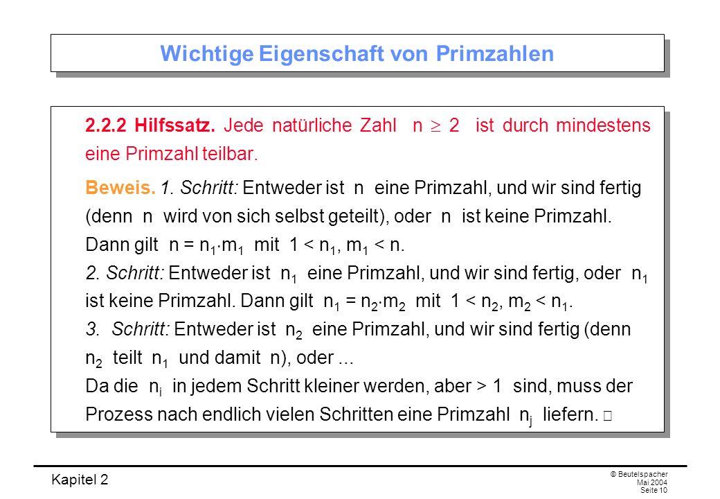 Kapitel 2 © Beutelspacher Mai 2004 Seite 10 Wichtige Eigenschaft von Primzahlen 2.2.2 Hilfssatz. Jede natürliche Zahl n 2 ist durch mindestens eine Pr