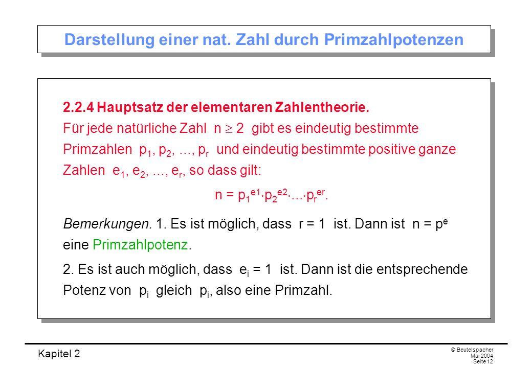 Kapitel 2 © Beutelspacher Mai 2004 Seite 12 Darstellung einer nat. Zahl durch Primzahlpotenzen 2.2.4 Hauptsatz der elementaren Zahlentheorie. Für jede