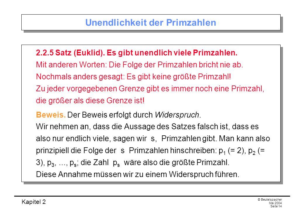 Kapitel 2 © Beutelspacher Mai 2004 Seite 14 Unendlichkeit der Primzahlen 2.2.5 Satz (Euklid). Es gibt unendlich viele Primzahlen. Mit anderen Worten: