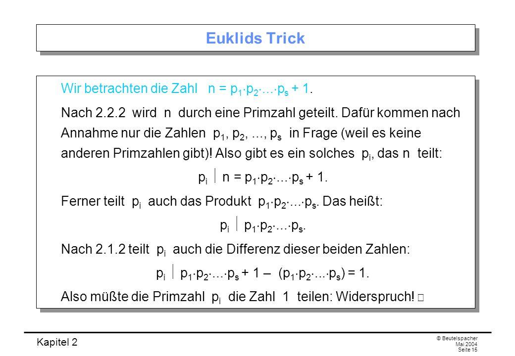 Kapitel 2 © Beutelspacher Mai 2004 Seite 15 Euklids Trick Wir betrachten die Zahl n = p 1 p 2... p s + 1. Nach 2.2.2 wird n durch eine Primzahl geteil
