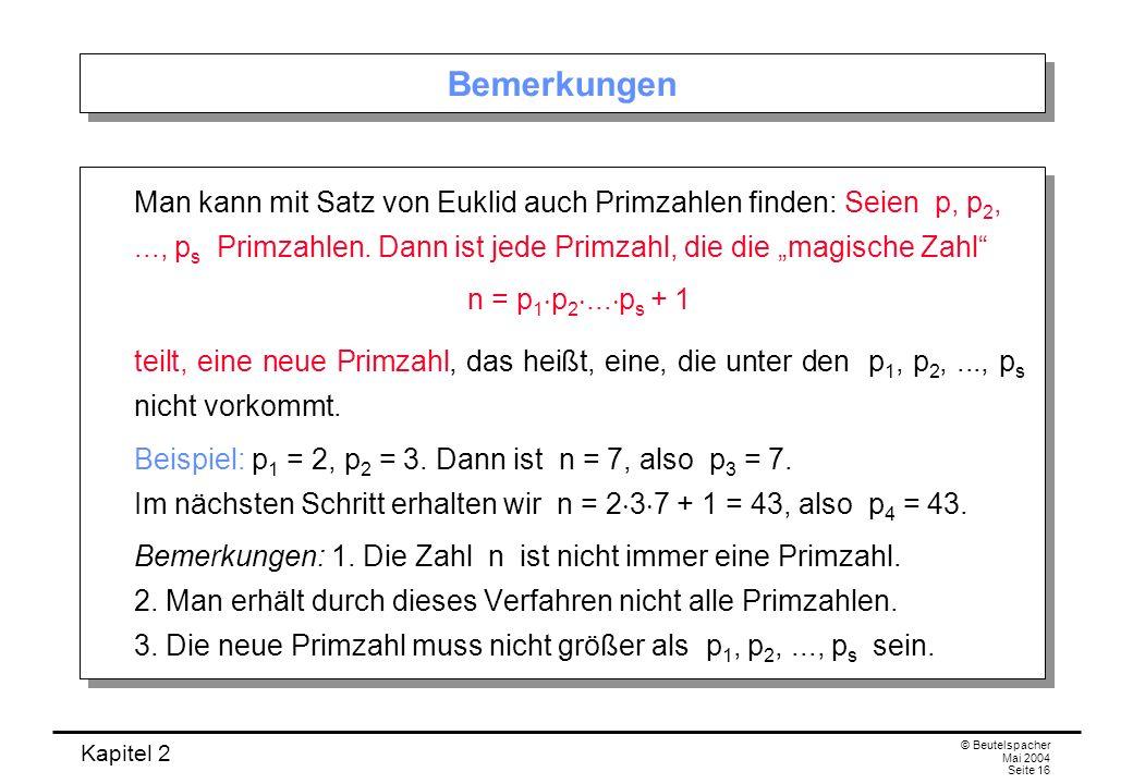 Kapitel 2 © Beutelspacher Mai 2004 Seite 16 Bemerkungen Man kann mit Satz von Euklid auch Primzahlen finden: Seien p, p 2,..., p s Primzahlen. Dann is