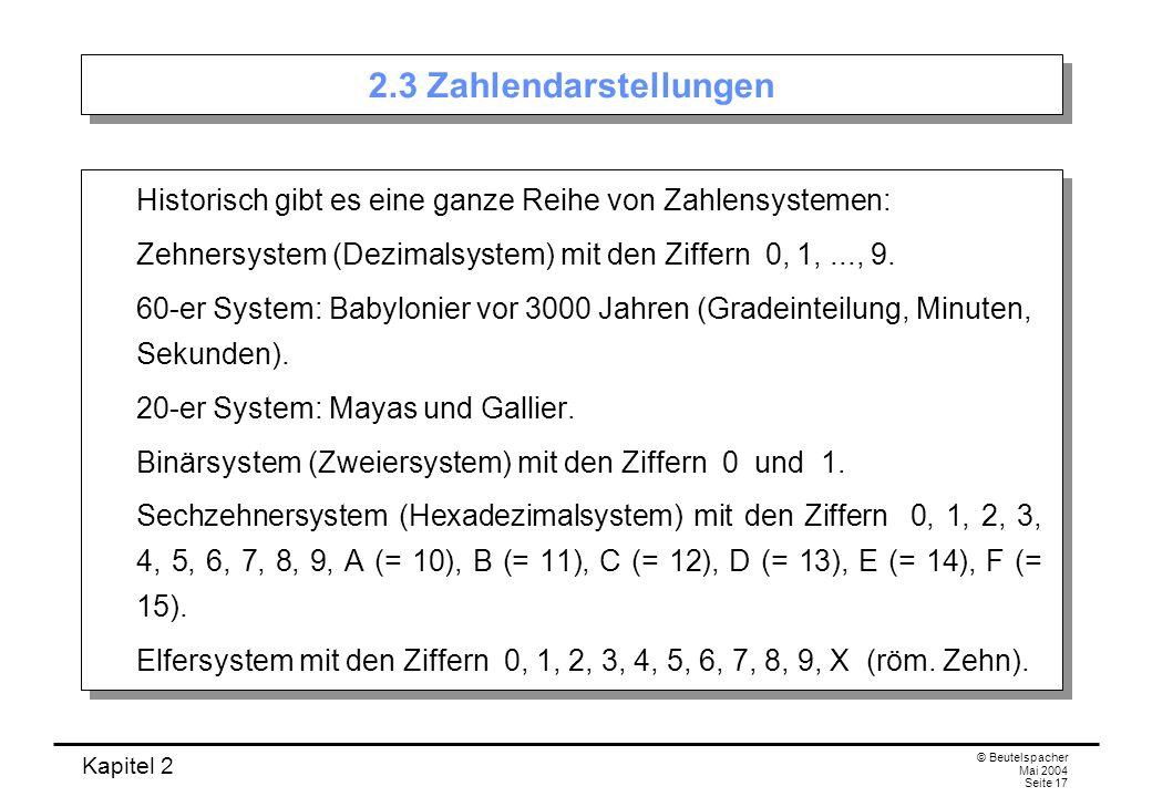 Kapitel 2 © Beutelspacher Mai 2004 Seite 17 2.3 Zahlendarstellungen Historisch gibt es eine ganze Reihe von Zahlensystemen: Zehnersystem (Dezimalsyste