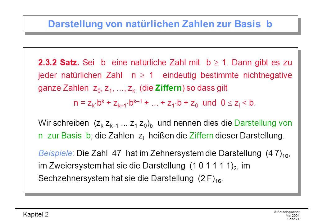 Kapitel 2 © Beutelspacher Mai 2004 Seite 21 Darstellung von natürlichen Zahlen zur Basis b 2.3.2 Satz. Sei b eine natürliche Zahl mit b 1. Dann gibt e