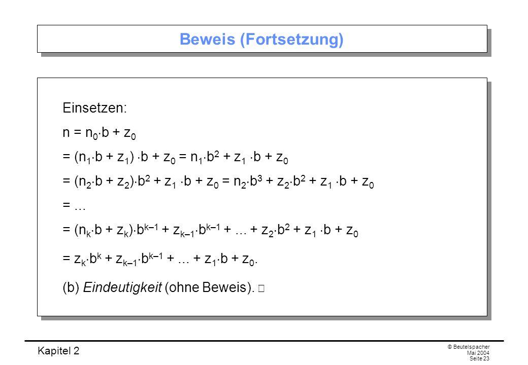 Kapitel 2 © Beutelspacher Mai 2004 Seite 23 Beweis (Fortsetzung) Einsetzen: n = n 0 b + z 0 = (n 1 b + z 1 ) b + z 0 = n 1 b 2 + z 1 b + z 0 = (n 2 b