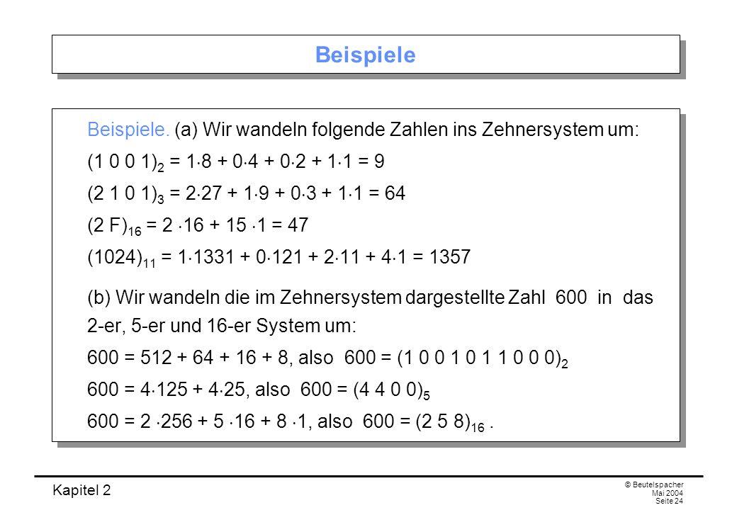 Kapitel 2 © Beutelspacher Mai 2004 Seite 24 Beispiele Beispiele. (a) Wir wandeln folgende Zahlen ins Zehnersystem um: (1 0 0 1) 2 = 1 8 + 0 4 + 0 2 +