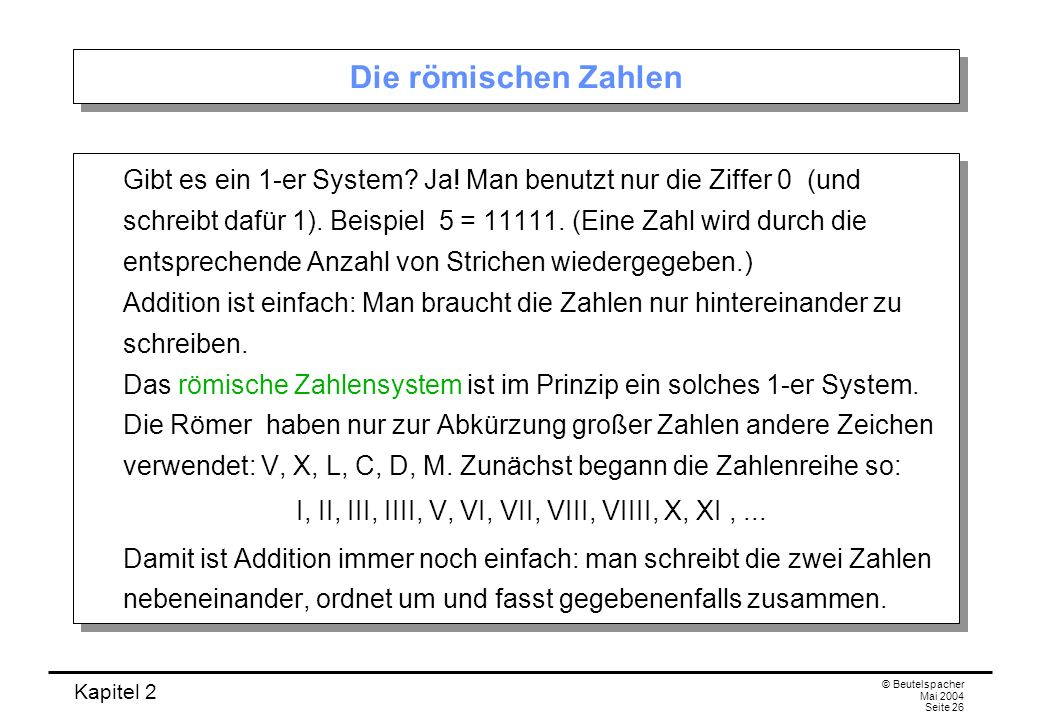 Kapitel 2 © Beutelspacher Mai 2004 Seite 26 Die römischen Zahlen Gibt es ein 1-er System? Ja! Man benutzt nur die Ziffer 0 (und schreibt dafür 1). Bei
