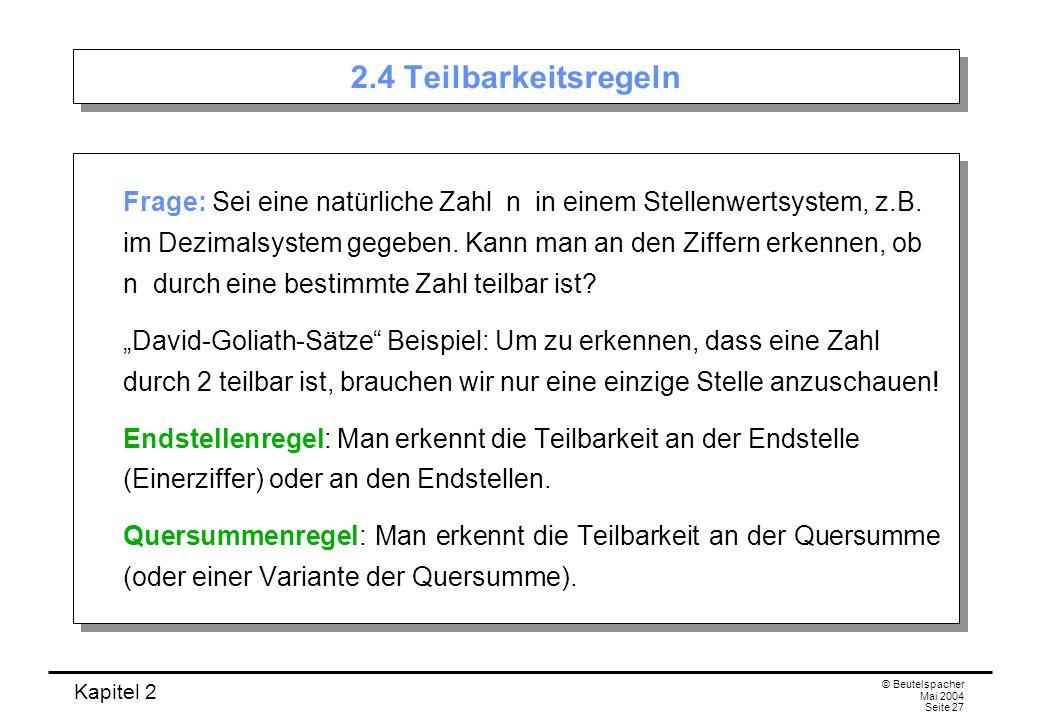 Kapitel 2 © Beutelspacher Mai 2004 Seite 27 2.4 Teilbarkeitsregeln Frage: Sei eine natürliche Zahl n in einem Stellenwertsystem, z.B. im Dezimalsystem