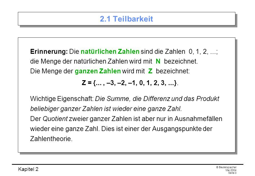 Kapitel 2 © Beutelspacher Mai 2004 Seite 3 2.1 Teilbarkeit Erinnerung: Die natürlichen Zahlen sind die Zahlen 0, 1, 2,...; die Menge der natürlichen Z
