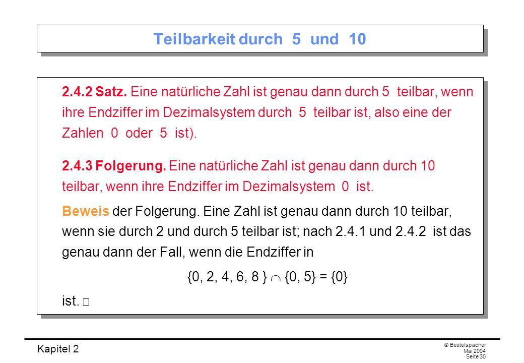 Kapitel 2 © Beutelspacher Mai 2004 Seite 30 Teilbarkeit durch 5 und 10 2.4.2 Satz. Eine natürliche Zahl ist genau dann durch 5 teilbar, wenn ihre Endz