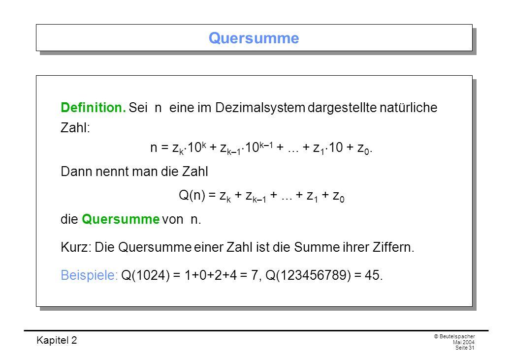Kapitel 2 © Beutelspacher Mai 2004 Seite 31 Quersumme Definition. Sei n eine im Dezimalsystem dargestellte natürliche Zahl: n = z k 10 k + z k–1 10 k–