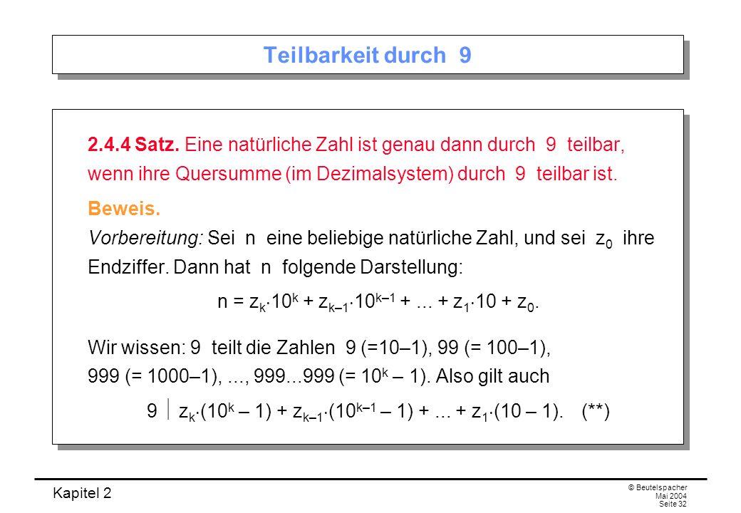 Kapitel 2 © Beutelspacher Mai 2004 Seite 32 Teilbarkeit durch 9 2.4.4 Satz. Eine natürliche Zahl ist genau dann durch 9 teilbar, wenn ihre Quersumme (