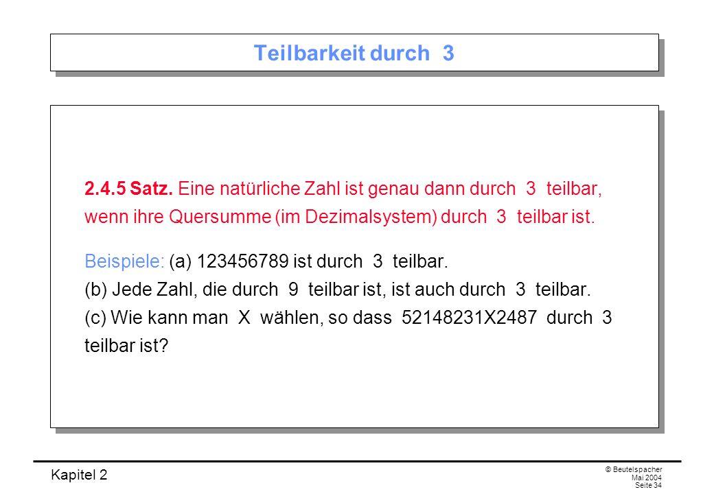 Kapitel 2 © Beutelspacher Mai 2004 Seite 34 Teilbarkeit durch 3 2.4.5 Satz. Eine natürliche Zahl ist genau dann durch 3 teilbar, wenn ihre Quersumme (