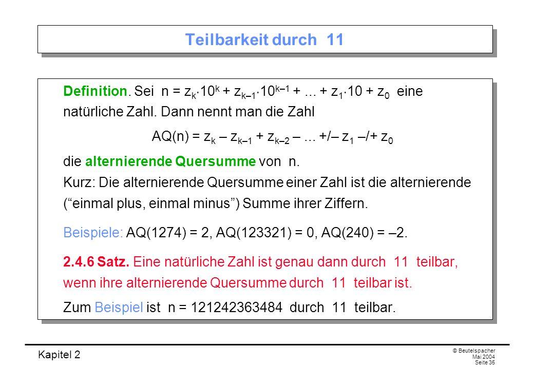 Kapitel 2 © Beutelspacher Mai 2004 Seite 35 Teilbarkeit durch 11 Definition. Sei n = z k 10 k + z k–1 10 k–1 +... + z 1 10 + z 0 eine natürliche Zahl.