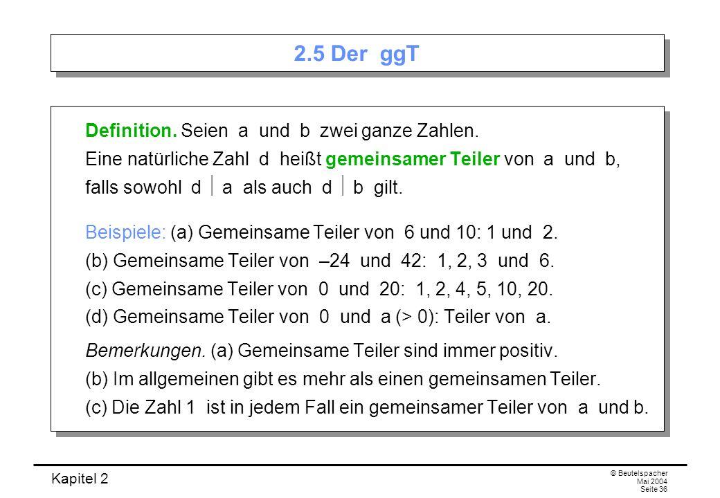 Kapitel 2 © Beutelspacher Mai 2004 Seite 36 2.5 Der ggT Definition. Seien a und b zwei ganze Zahlen. Eine natürliche Zahl d heißt gemeinsamer Teiler v