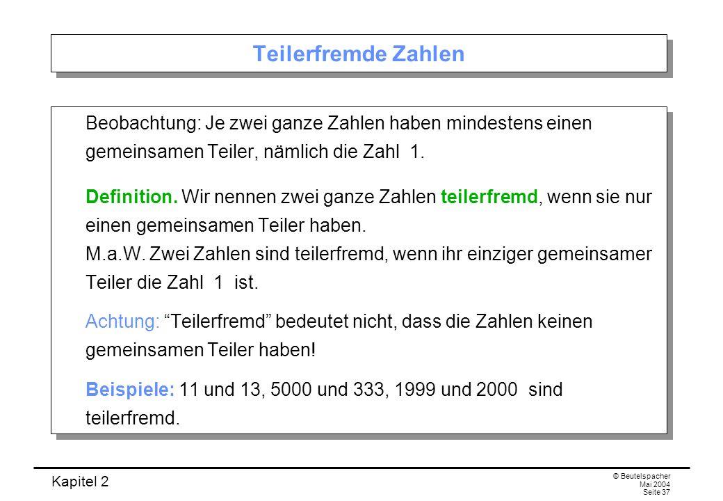 Kapitel 2 © Beutelspacher Mai 2004 Seite 37 Teilerfremde Zahlen Beobachtung: Je zwei ganze Zahlen haben mindestens einen gemeinsamen Teiler, nämlich d