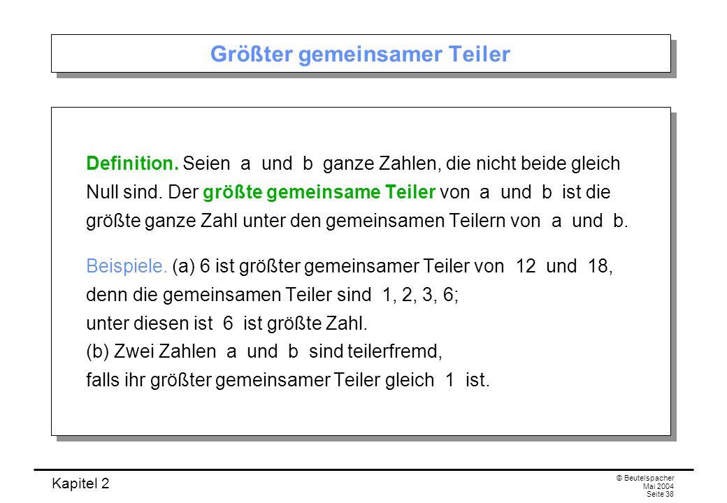 Kapitel 2 © Beutelspacher Mai 2004 Seite 38 Größter gemeinsamer Teiler Definition. Seien a und b ganze Zahlen, die nicht beide gleich Null sind. Der g