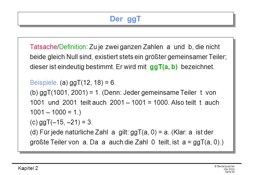 Kapitel 2 © Beutelspacher Mai 2004 Seite 39 Der ggT Tatsache/Definition: Zu je zwei ganzen Zahlen a und b, die nicht beide gleich Null sind, existiert