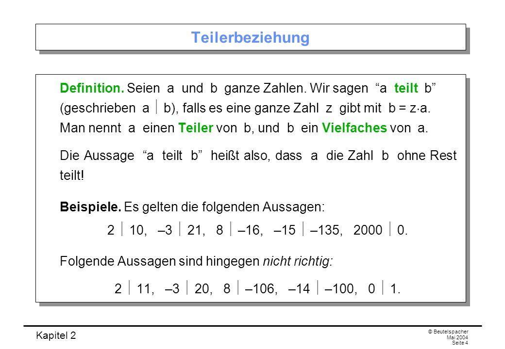 Kapitel 2 © Beutelspacher Mai 2004 Seite 4 Teilerbeziehung Definition. Seien a und b ganze Zahlen. Wir sagen a teilt b (geschrieben a b), falls es ein