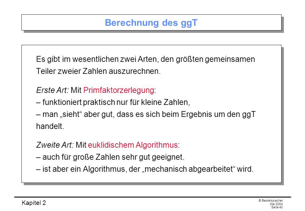Kapitel 2 © Beutelspacher Mai 2004 Seite 40 Berechnung des ggT Es gibt im wesentlichen zwei Arten, den größten gemeinsamen Teiler zweier Zahlen auszur