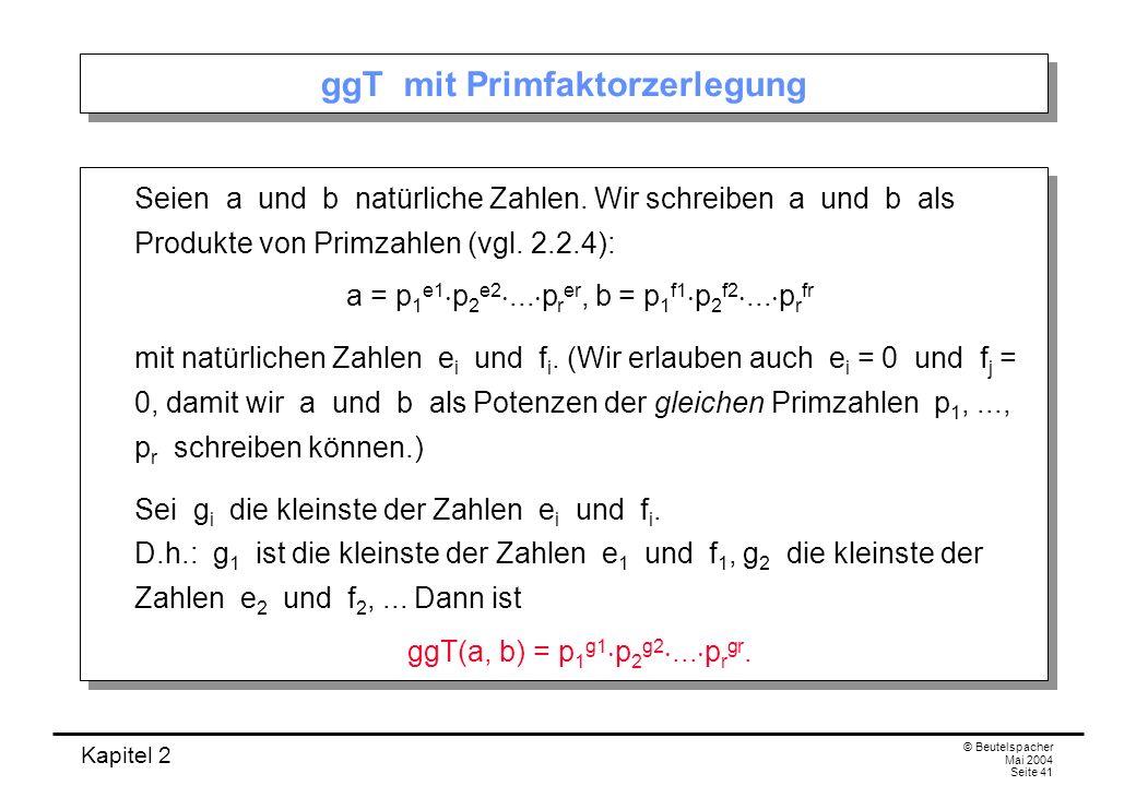 Kapitel 2 © Beutelspacher Mai 2004 Seite 41 ggT mit Primfaktorzerlegung Seien a und b natürliche Zahlen. Wir schreiben a und b als Produkte von Primza