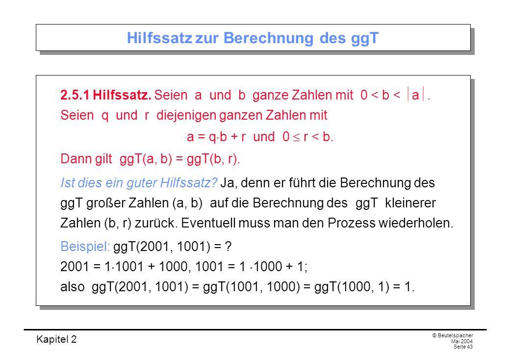 Kapitel 2 © Beutelspacher Mai 2004 Seite 43 Hilfssatz zur Berechnung des ggT 2.5.1 Hilfssatz. Seien a und b ganze Zahlen mit 0 < b < a. Seien q und r