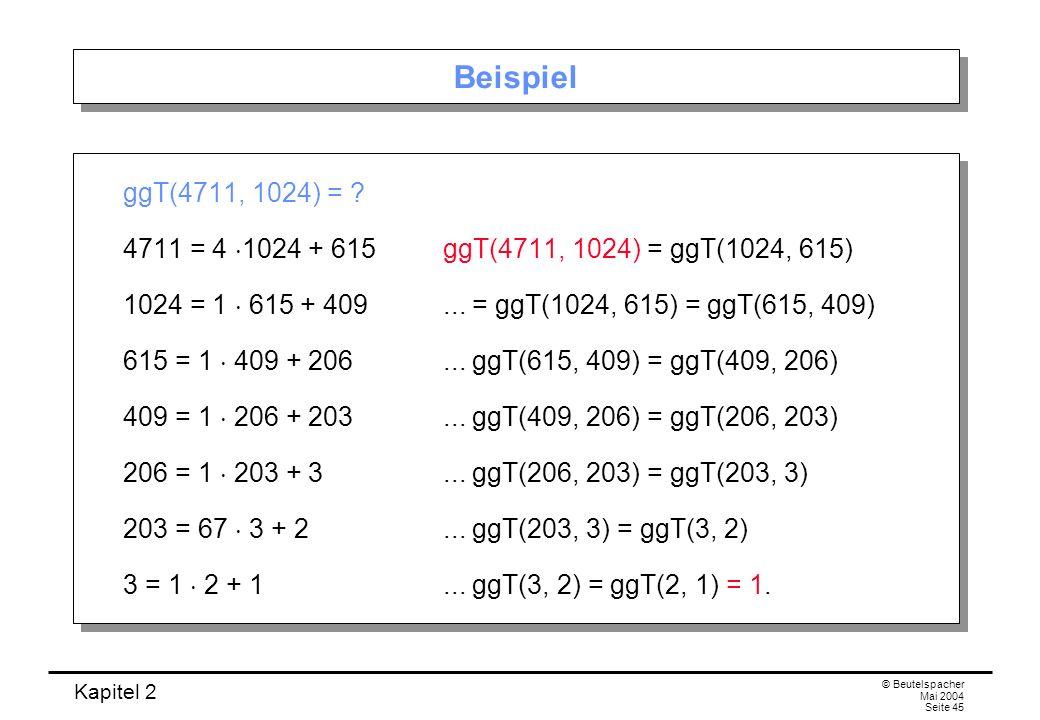 Kapitel 2 © Beutelspacher Mai 2004 Seite 45 Beispiel ggT(4711, 1024) = ? 4711 = 4 1024 + 615ggT(4711, 1024) = ggT(1024, 615) 1024 = 1 615 + 409... = g