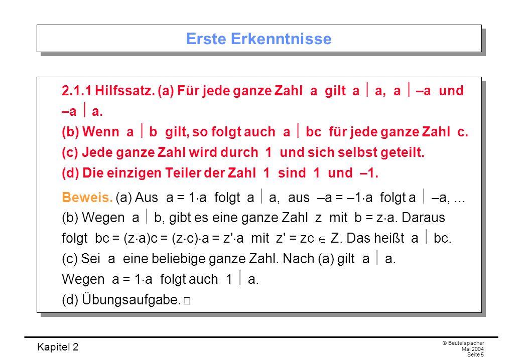 Kapitel 2 © Beutelspacher Mai 2004 Seite 5 Erste Erkenntnisse 2.1.1 Hilfssatz. (a) Für jede ganze Zahl a gilt a a, a –a und –a a. (b) Wenn a b gilt, s