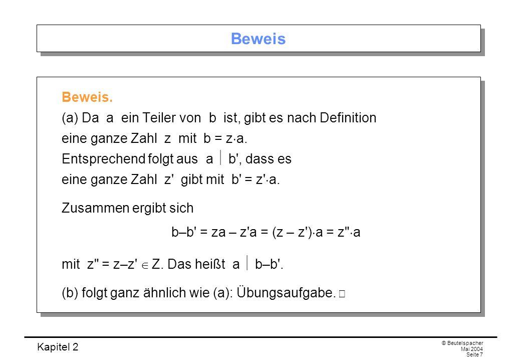 Kapitel 2 © Beutelspacher Mai 2004 Seite 7 Beweis Beweis. (a) Da a ein Teiler von b ist, gibt es nach Definition eine ganze Zahl z mit b = z a. Entspr