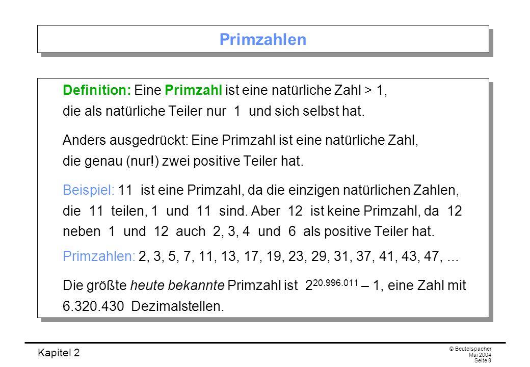 Kapitel 2 © Beutelspacher Mai 2004 Seite 8 Primzahlen Definition: Eine Primzahl ist eine natürliche Zahl > 1, die als natürliche Teiler nur 1 und sich