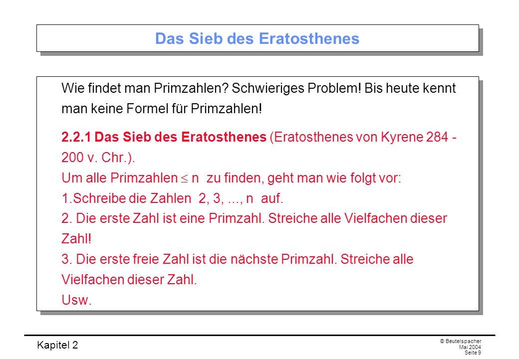 Kapitel 2 © Beutelspacher Mai 2004 Seite 9 Das Sieb des Eratosthenes Wie findet man Primzahlen? Schwieriges Problem! Bis heute kennt man keine Formel