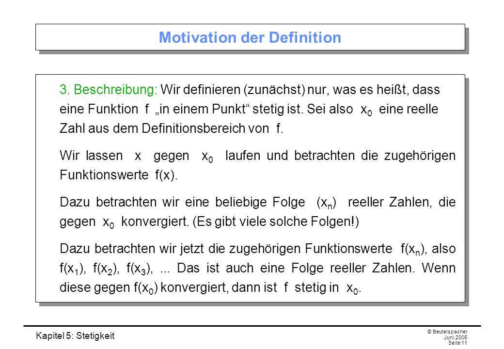 Kapitel 5: Stetigkeit © Beutelspacher Juni 2005 Seite 11 Motivation der Definition 3. Beschreibung: Wir definieren (zunächst) nur, was es heißt, dass