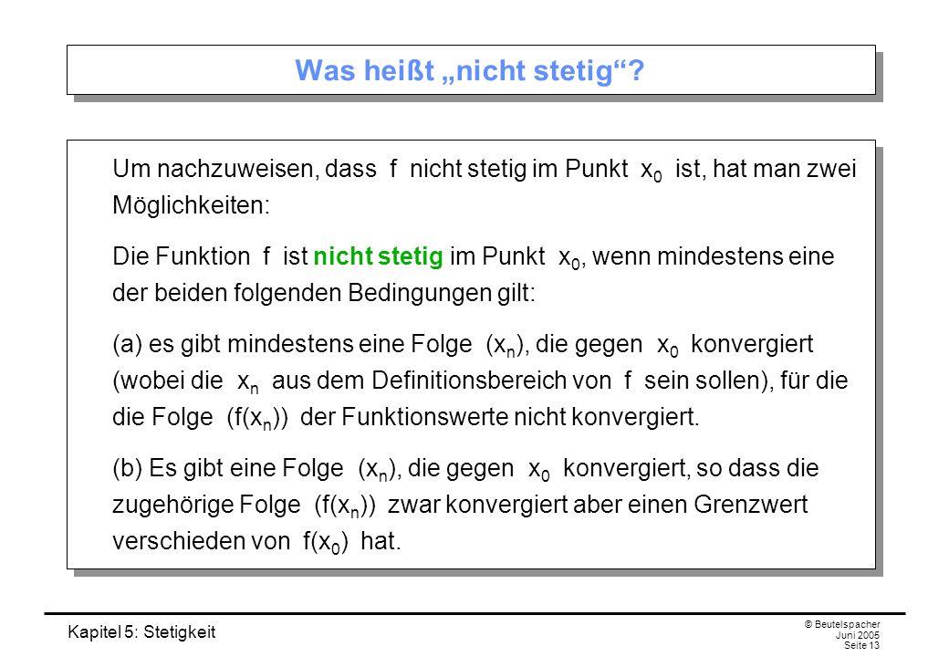 Kapitel 5: Stetigkeit © Beutelspacher Juni 2005 Seite 13 Was heißt nicht stetig? Um nachzuweisen, dass f nicht stetig im Punkt x 0 ist, hat man zwei M
