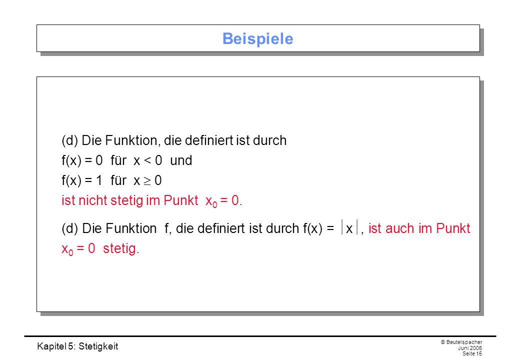 Kapitel 5: Stetigkeit © Beutelspacher Juni 2005 Seite 15 Beispiele (d) Die Funktion, die definiert ist durch f(x) = 0 für x < 0 und f(x) = 1 für x 0 i