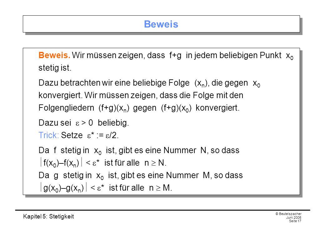 Kapitel 5: Stetigkeit © Beutelspacher Juni 2005 Seite 17 Beweis Beweis. Wir müssen zeigen, dass f+g in jedem beliebigen Punkt x 0 stetig ist. Dazu bet