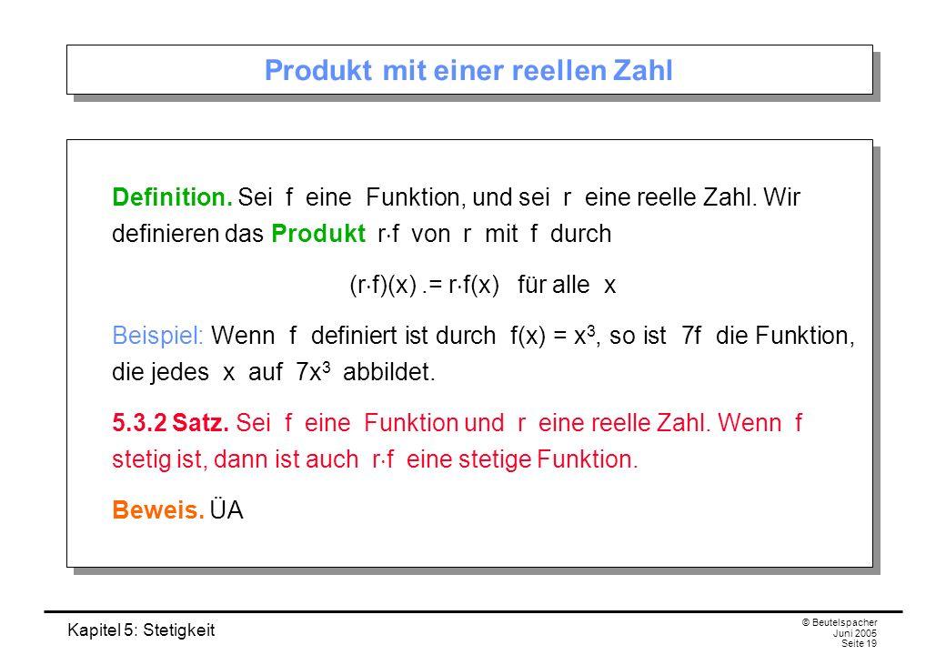 Kapitel 5: Stetigkeit © Beutelspacher Juni 2005 Seite 19 Produkt mit einer reellen Zahl Definition. Sei f eine Funktion, und sei r eine reelle Zahl. W