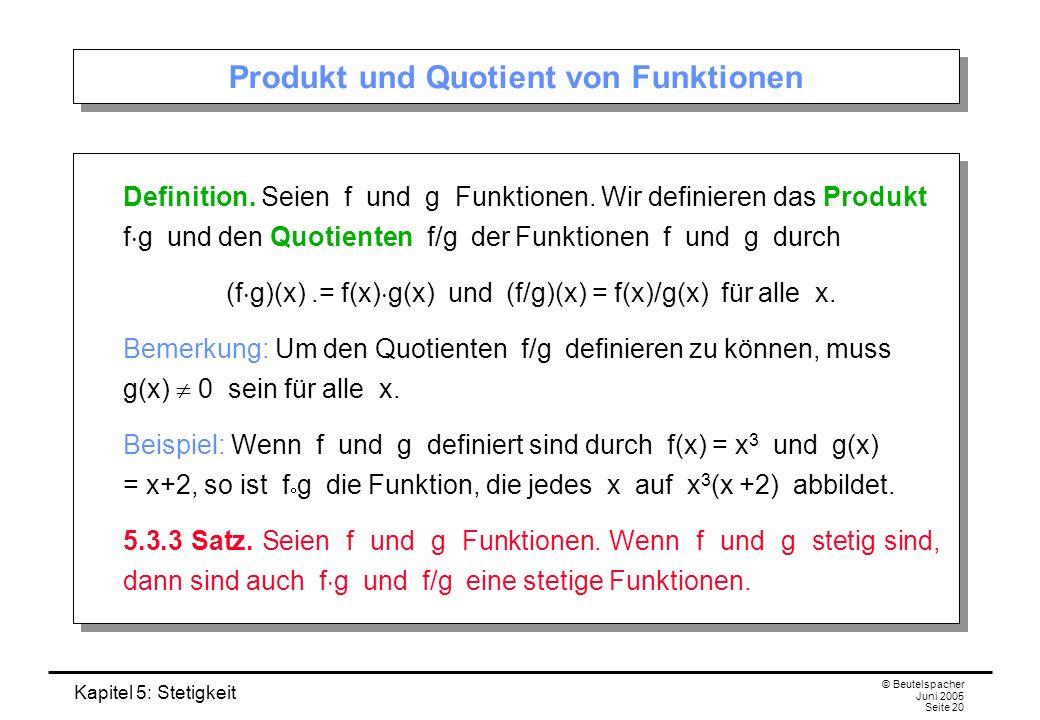 Kapitel 5: Stetigkeit © Beutelspacher Juni 2005 Seite 20 Produkt und Quotient von Funktionen Definition. Seien f und g Funktionen. Wir definieren das